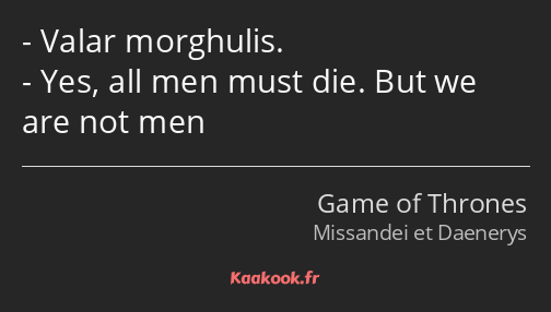 Valar morghulis. Yes, all men must die. But we are not men
