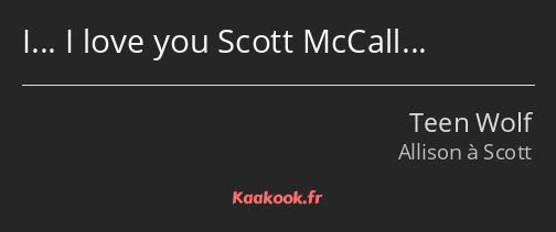 I… I love you Scott McCall…