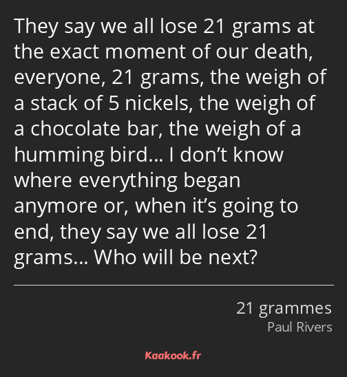 They say we all lose 21 grams at the exact moment of our death, everyone, 21 grams, the weigh of a…