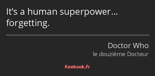 It's a human superpower… forgetting.
