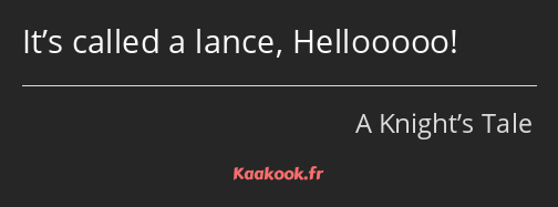 It's called a lance, Hellooooo!