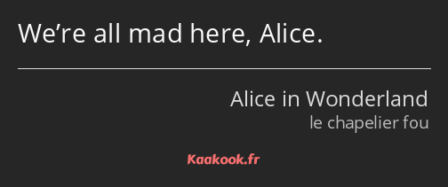 We're all mad here, Alice.