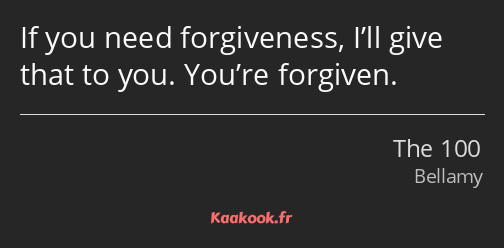 If you need forgiveness, I'll give that to you. You're forgiven.