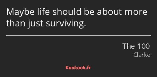 Maybe life should be about more than just surviving.