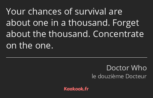 Your chances of survival are about one in a thousand. Forget about the thousand. Concentrate on the…