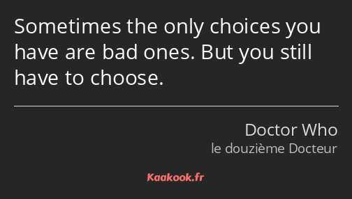 Sometimes the only choices you have are bad ones. But you still have to choose.