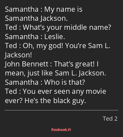 My name is Samantha Jackson. What's your middle name? Leslie. Oh, my god! You're Sam L. Jackson…
