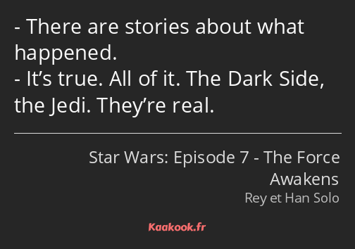 There are stories about what happened. It's true. All of it. The Dark Side, the Jedi. They're real.