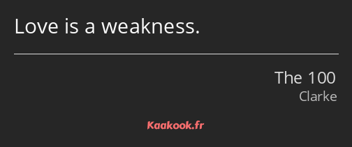 Love is a weakness.