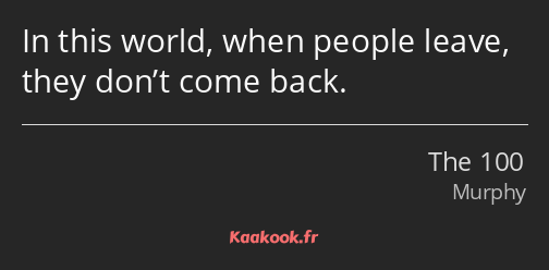 In this world, when people leave, they don't come back.