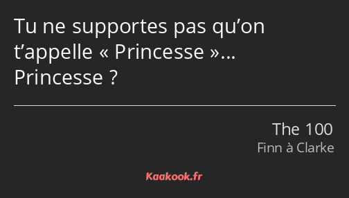 Tu ne supportes pas qu'on t'appelle Princesse... Princesse ?