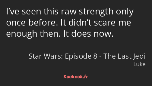 I've seen this raw strength only once before. It didn't scare me enough then. It does now.