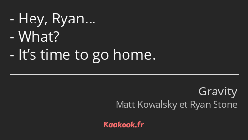Hey, Ryan… What? It's time to go home.
