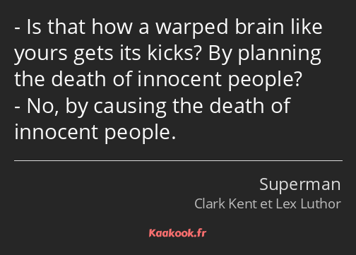 Is that how a warped brain like yours gets its kicks? By planning the death of innocent people? No…