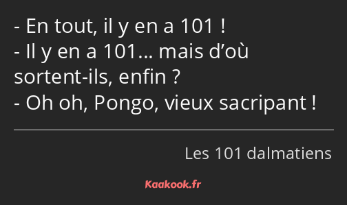 En tout, il y en a 101 ! Il y en a 101... mais d'où sortent-ils, enfin ? Oh oh, Pongo, vieux…