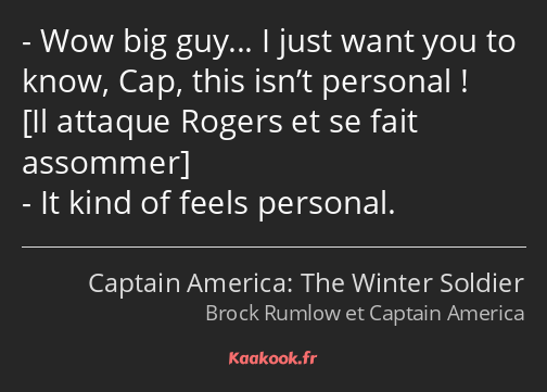 Wow big guy… I just want you to know, Cap, this isn't personal ! It kind of feels personal.