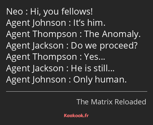 Hi, you fellows! It's him. The Anomaly. Do we proceed? Yes… He is still… Only human.