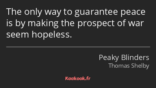The only way to guarantee peace is by making the prospect of war seem hopeless.