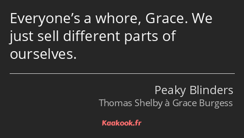 Everyone's a whore, Grace. We just sell different parts of ourselves.