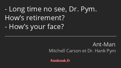 Long time no see, Dr. Pym. How's retirement? How's your face?