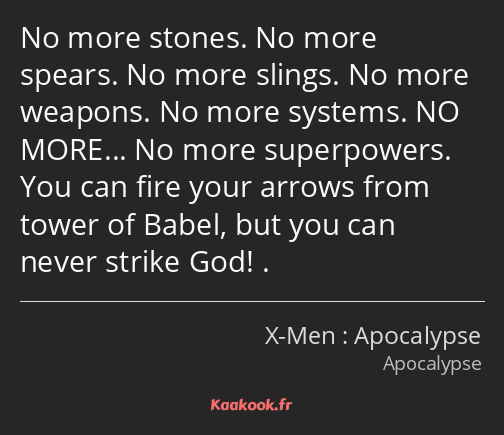 No more stones. No more spears. No more slings. No more weapons. No more systems. NO MORE… No more…