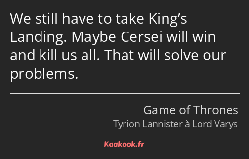 We still have to take King's Landing. Maybe Cersei will win and kill us all. That will solve our…