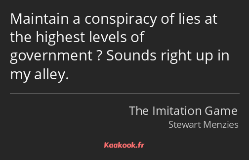 Maintain a conspiracy of lies at the highest levels of government ? Sounds right up in my alley.