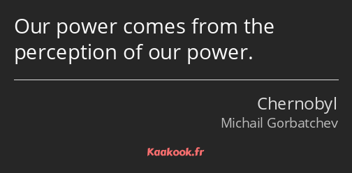 Our power comes from the perception of our power.