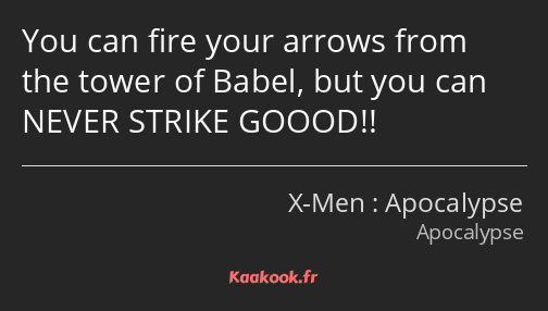 You can fire your arrows from the tower of Babel, but you can NEVER STRIKE GOOOD!!