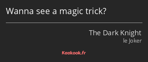 Wanna see a magic trick?