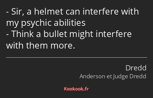 Sir, a helmet can interfere with my psychic abilities Think a bullet might interfere with them more.