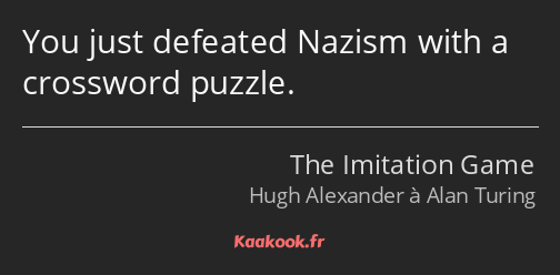 You just defeated Nazism with a crossword puzzle.