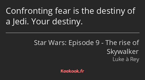 Confronting fear is the destiny of a Jedi. Your destiny.
