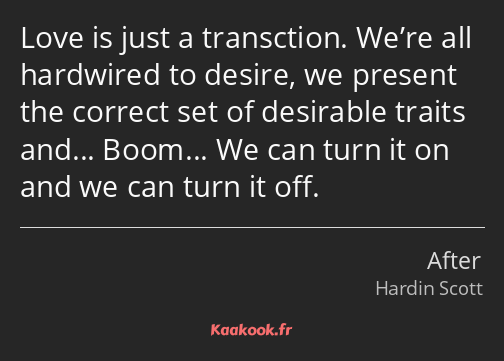 Love is just a transction. We're all hardwired to desire, we present the correct set of desirable…