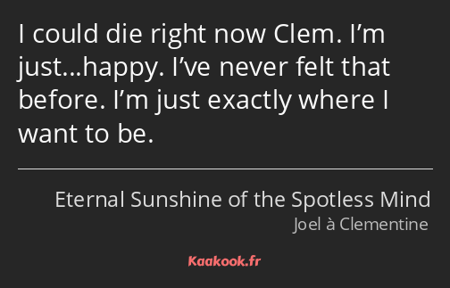 I could die right now Clem. I'm just...happy. I've never felt that before. I'm just exactly where I…