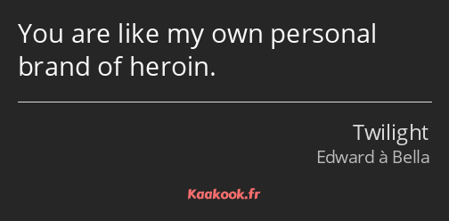 You are like my own personal brand of heroin.