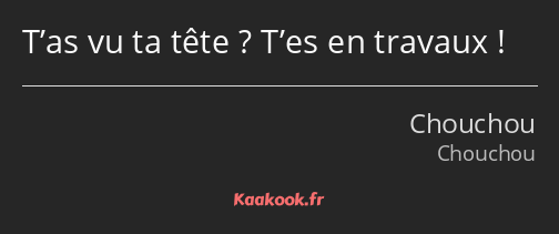T'as vu ta tête ? T'es en travaux !