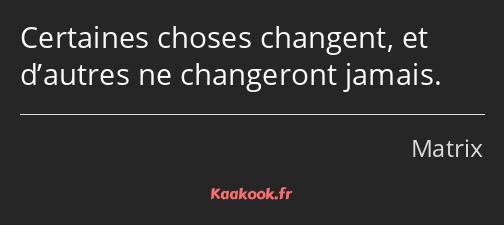 Citation Certaines Choses Changent Et D Autres Ne