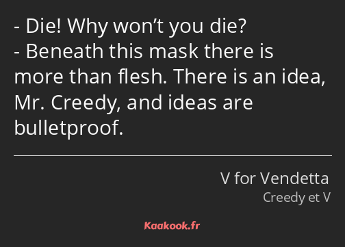 Die! Why won't you die? Beneath this mask there is more than flesh. There is an idea, Mr. Creedy…