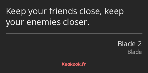 Keep your friends close, keep your enemies closer.