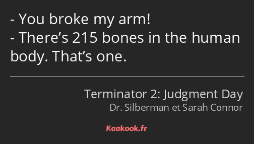 You broke my arm! There's 215 bones in the human body. That's one.