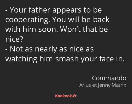 Your father appears to be cooperating. You will be back with him soon. Won't that be nice? Not as…