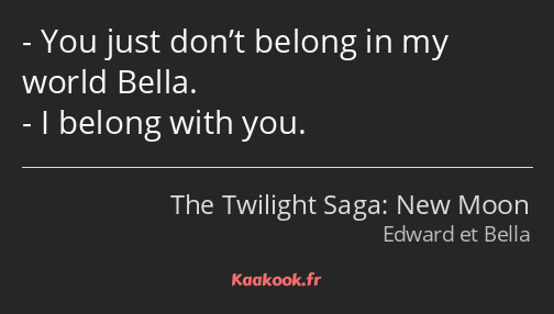 You just don't belong in my world Bella. I belong with you.