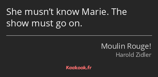 She musn't know Marie. The show must go on.
