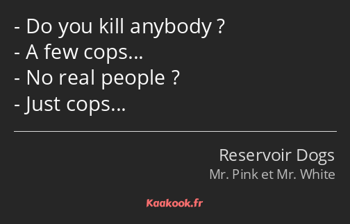 Do you kill anybody ? A few cops… No real people ? Just cops…