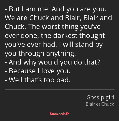 But I am me. And you are you. We are Chuck and Blair, Blair and Chuck. The worst thing you've ever…