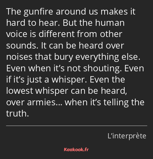 The gunfire around us makes it hard to hear. But the human voice is different from other sounds. It…