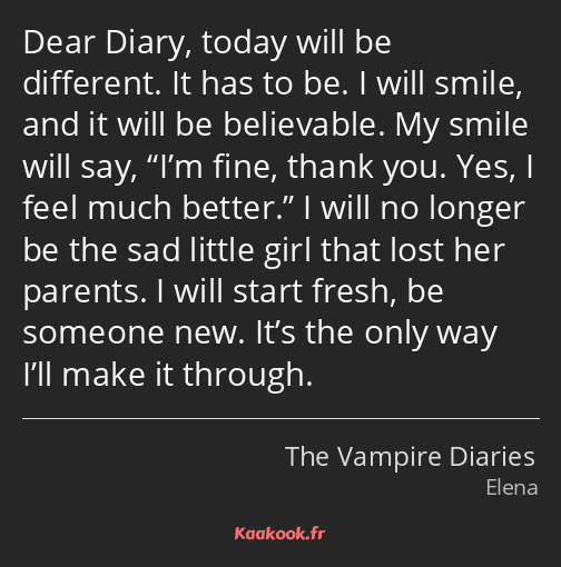 Dear Diary, today will be different. It has to be. I will smile, and it will be believable. My…