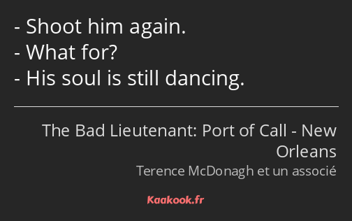 Shoot him again. What for? His soul is still dancing.