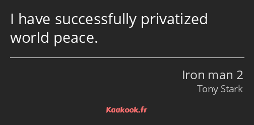 I have successfully privatized world peace.